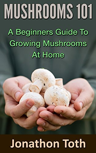 Mushrooms 101: A Beginner's Guide to Growing Mushrooms at Home (Self Sustained Living) by Jonathon Toth