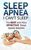 Sleep Apnea-I Cant Sleep: The BEST and Most EFFECTIVE Sleep Apnea Solution