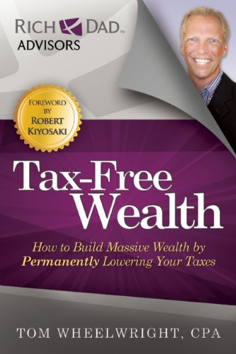 Tax Free Wealth How to Build Massive Wealth by Permanently Lowering Your Taxes Rich Dad Advisors