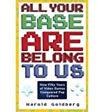 img - for ALL YOUR BASE ARE BELONG TO US: HOW FIFTY YEARS OF VIDEOGAMES CONQUERED POP CULTURE[All Your Base Are Belong to Us: How Fifty Years of Videogames Conquered Pop Culture BY Goldberg, Harold]Paperback ON Apr-05-2011 book / textbook / text book