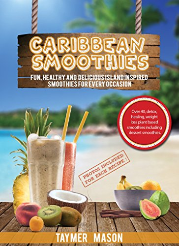 Caribbean Smoothies: Fun, Healthy and Delicious Island Inspired Smoothies for Every Occasion Including Detox, Healing, Weight Loss Plant Based Smoothies by Taymer Mason