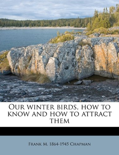Our winter birds, how to know and how to attract them
