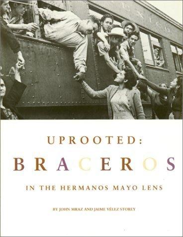 Uprooted: Braceros in the Hermanos Mayo's Lens by John Mraz, Jaime Velez Storey, Jamie Velvez Storey (1996) Hardcover PDF