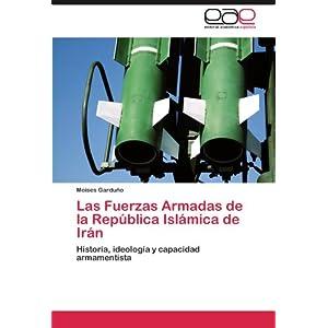 Las Fuerzas Armadas de la República Islámica de Irán: Historia, ideología y capacidad armamentista (Spanish Edition)