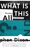 What Is All This?: Uncollected Stories (160699350X) by Dixon, Stephen