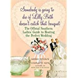Somebody Is Going to Die if Lilly Beth Doesn't Catch That Bouquet: The Official Southern Ladies' Guide to Hosting the Perfect Wedding ~ Charlotte Hays