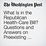 What Is in the Republican Health-Care Bill? Questions and Answers on Preexisting Conditions, Medicaid and More. | Juliet Eilperin,Amy Goldstein