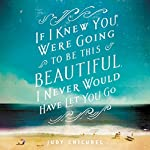 If I Knew You Were Going To Be This Beautiful, I Never Would Have Let You Go | Judy Chicurel