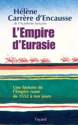 Hélène Carrère d'Encausse - L'Empire d'Eurasie:Une histoire de l'Empire Russe de 1552 à nos jours