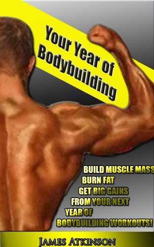 Your Year Of Bodybuilding: BUILD MUSCLE MASS, BURN FAT, GET BIG GAINS FROM YOUR NEXT YEAR OF BODYBUILDING WORKOUTS