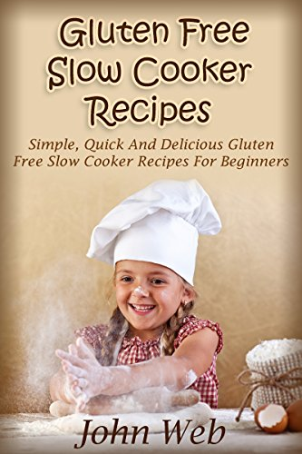 Gluten Free Slow Cooker Recipes - Simple, Quick And Delicious Gluten Free Slow Cooker Recipes For Beginners (Gluten Free Diet, Wheat Free Diet, Gluten Free Cookbook) by John Web