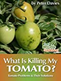 What Is Killing My Tomato?: Tomato Problems & Their Solutions