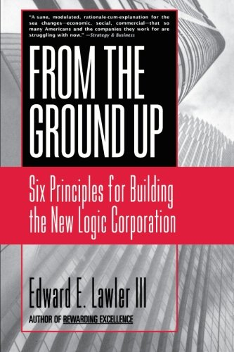 From the Ground Up: Six Principles for Building the New Logic Corporation (Business)