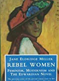 Rebel Women: Feminism, Modernism and the Edwardian Novel Jane Eldridge Miller