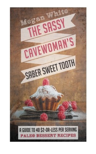 A Sassy Cavewoman's Saber Sweet Tooth: A Guide to 40 $2-or-Less Per Serving Paleo Dessert Recipes (The Sassy Cavewoman Cookbooks) (Volume 2)