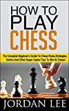 How To Play Chess: The Complete Beginner's Guide To Chess Rules, Strategies, Tactics And Other Super Useful Tips To Win At Chess! (Chess Tactics, Chess Openings, Chess Strategy) (English Edition)