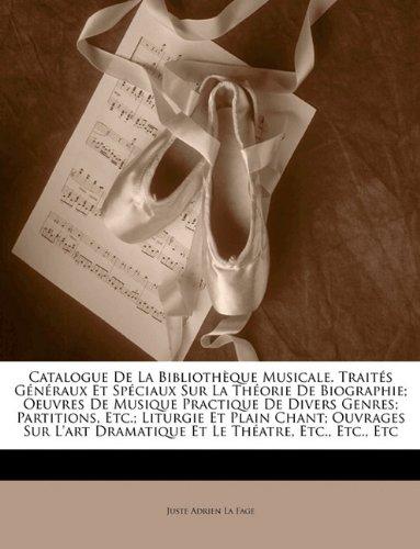 Catalogue de La Bibliothque Musicale. Traits Gnraux Et Spciaux Sur La Thorie de Biographie; Oeuvres de Musique Practique de Divers Genres; Partitions,