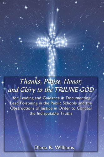 Thanks, Praise, Honor, and Glory to the TRIUNE GOD for Leading and Guidance in Documenting Lead Poisoning in the Public Schools and the Obstructions of ... in Order to Conceal the Indisputable Truths PDF