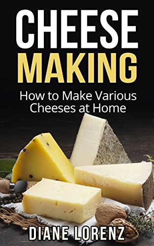 Cheese Making: How to Make Various Cheeses at Home by Diane Lorenz