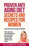 Proven Anti Aging Diet Secrets and Recipes for Women: Look and Feel Younger in Weeks! The nutrients and antioxidants you need and the recipes with which to get them