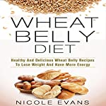 Wheat Belly Diet: Healthy And Delicious Wheat Belly Recipes To Lose Weight And Have More Energy | Nicole Evans