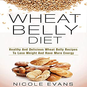 Wheat Belly Diet: Healthy And Delicious Wheat Belly Recipes To Lose Weight And Have More Energy Audiobook