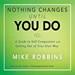 Nothing Changes Until You Do: A Guide to Self-Compassion and Getting Out of Your Own Way | Mike Robbins