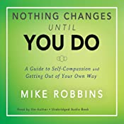 Nothing Changes Until You Do: A Guide to Self-Compassion and Getting Out of Your Own Way | [Mike Robbins]