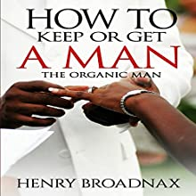How to Keep or Get a Man: The Organic Man | Livre audio Auteur(s) : Henry Broadnax Narrateur(s) : Tom Taverna