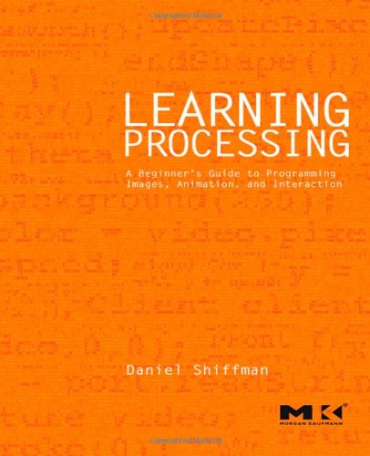 Learning Processing: A Beginner'S Guide To Programming Images, Animation, And Interaction (Morgan Kaufmann Series In Computer Graphics)