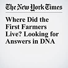 Where Did the First Farmers Live? Looking for Answers in DNA Other by Carl Zimmer Narrated by Corey M. Snow