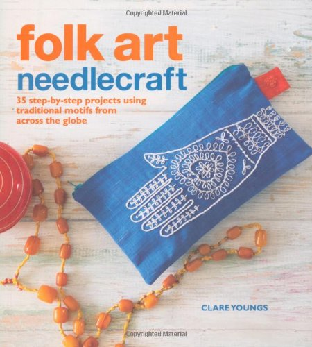 Folk Art Needlecraft 35 Step-by-step Projects Using Traditional Motifs from Acr