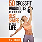 CrossFit: The Top 50 CrossFit Workouts to Lose Weight, Build Muscle & Get in the Best Shape of Your Life Hörbuch von R.M. Lewis Gesprochen von: C.J. McAllister
