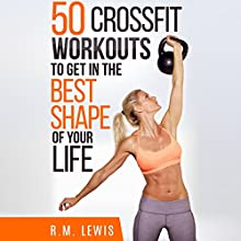 CrossFit: The Top 50 CrossFit Workouts to Lose Weight, Build Muscle & Get in the Best Shape of Your Life Audiobook by R.M. Lewis Narrated by C.J. McAllister