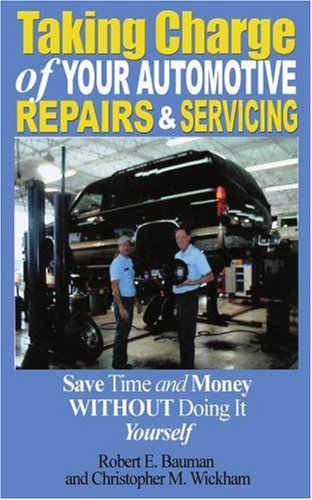 Taking Charge of Your Automotive Repairs and Servicing: Learning to Save Time and Money, Getting It Done Right the First Time Without Doing It Yourself