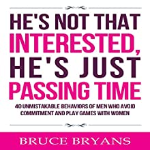 He's Not That Interested, He's Just Passing Time: 40 Unmistakable Behaviors of Men Who Avoid Commitment and Play Games with Women | Livre audio Auteur(s) : Bruce Bryans Narrateur(s) : Dan Culhane
