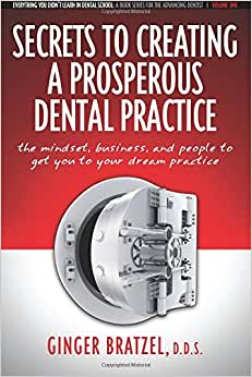 Secrets To Creating A Prosperous Dental Practice: The Mindset, Business, And People To Get You To Your Dream Practice (Everything You Didn't Learn In Dental School) (Volume 1)