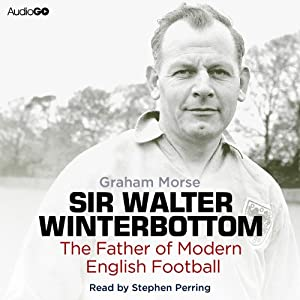 Sir Walter Winterbottom: The Father of Modern English Football | [Graham Morse]