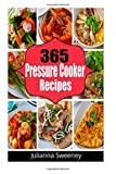 Julianna Sweeney 365 Pressure Cooker Recipes: Pressure Cooker Meals, Pressure Cooker Recipes, Pressure Cooker Recipes for Electric Pressure Cookers, Quick and Easy Recipes