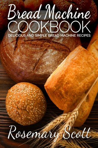 Bread Machine Cookbook: Delicious And Simple Bread Machine Recipes by Rosemary Scott