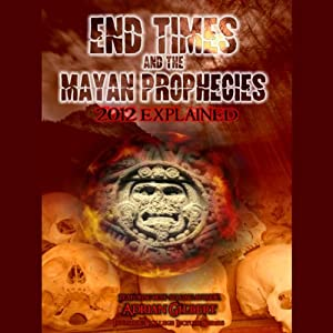 End Times and the Mayan Prophecies: 2012 Explained | [Adrian Gilbert]