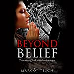 Beyond Belief: True Story of Faith, Denial and Betrayal | Margôt Tesch