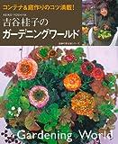 吉谷桂子のガーデニングワールド—コンテナ&庭作りのコツ満載! (主婦の友生活シリーズ)