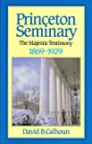 Princeton Seminary, Vol. 2: The Majestic Testimony, 1869-1929