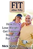 Fit After Fifty: How to Lose Weight, Get Fit, and Stay Fit For Life Nick Vulich