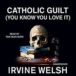 Catholic Guilt (You Know You Love It): A Short Story from Reheated Cabbage | [Irvine Welsh]