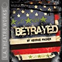 Betrayed Performance by George Packer Narrated by Jeremy Beck, Kevin Daniels, Andrea Gabriel, John Getz, Sevan Greene, Sam Kanater, Waleed F. Zuaiter