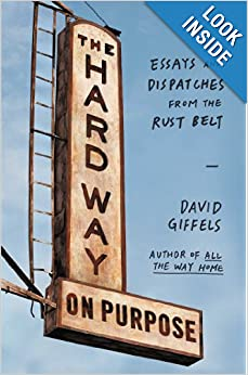 The Hard Way on Purpose: Essays and Dispatches from the Rust Belt by David Giffels