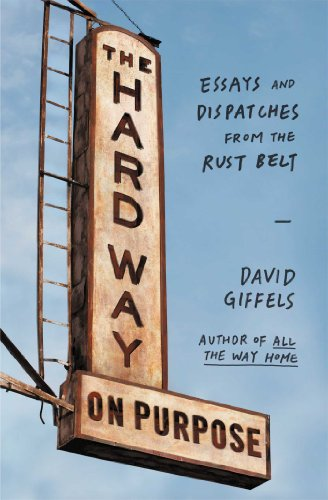 The Hard Way On Purpose: Essays And Dispatches From The Rust Belt