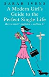 Sarah Ivens A Modern Girl's Guide To The Perfect Single Life: How to master singledom - and love it!